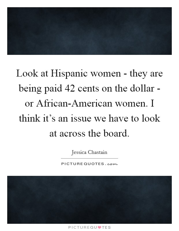 Look at Hispanic women - they are being paid 42 cents on the dollar - or African-American women. I think it's an issue we have to look at across the board Picture Quote #1