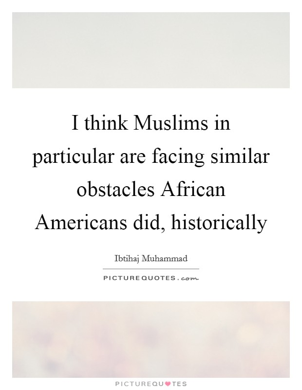 I think Muslims in particular are facing similar obstacles African Americans did, historically Picture Quote #1