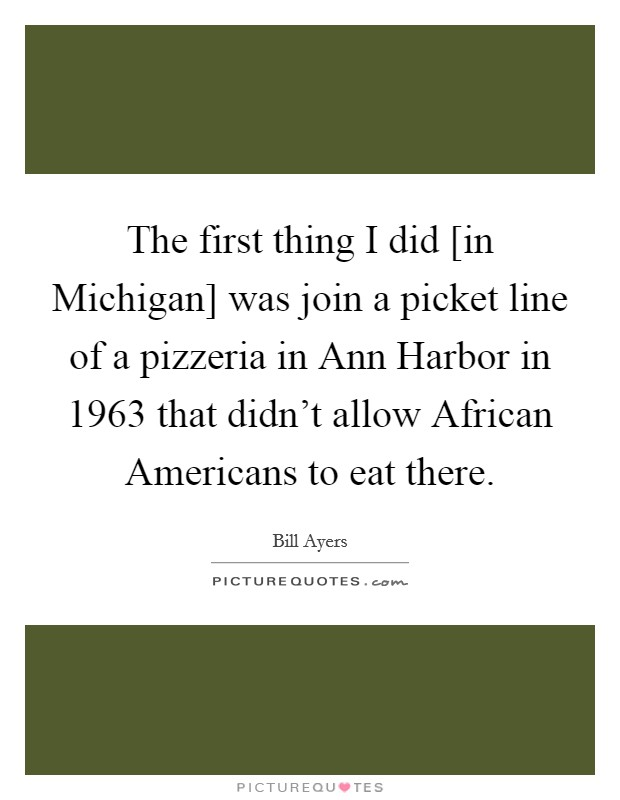 The first thing I did [in Michigan] was join a picket line of a pizzeria in Ann Harbor in 1963 that didn't allow African Americans to eat there Picture Quote #1