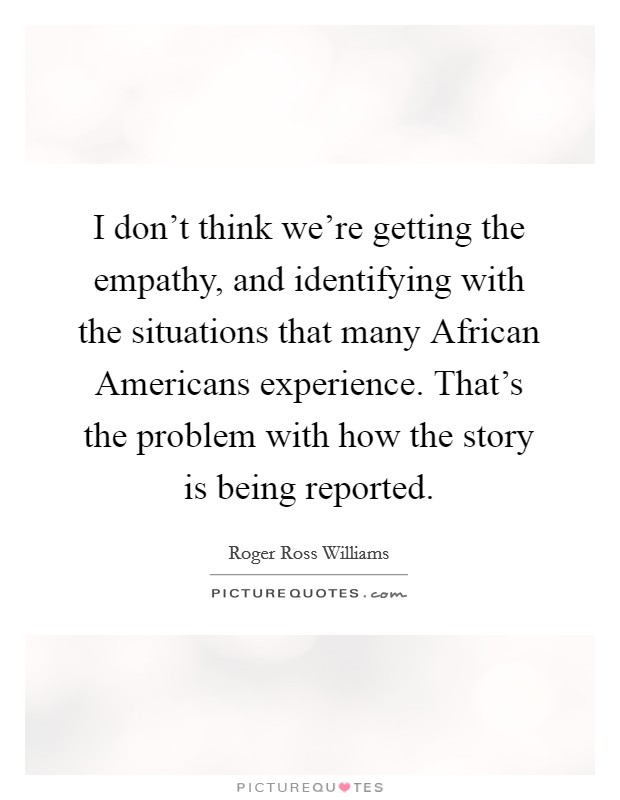 I don't think we're getting the empathy, and identifying with the situations that many African Americans experience. That's the problem with how the story is being reported Picture Quote #1
