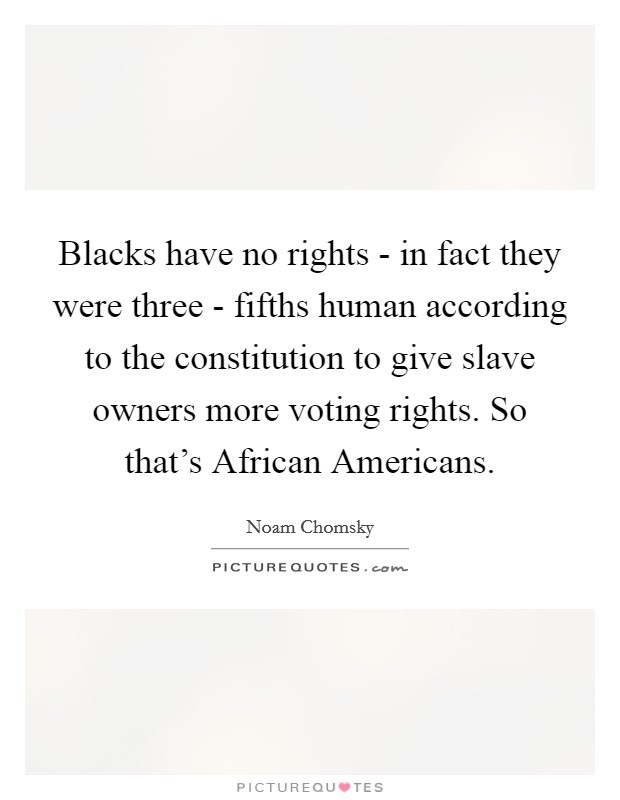 Blacks have no rights - in fact they were three - fifths human according to the constitution to give slave owners more voting rights. So that's African Americans Picture Quote #1