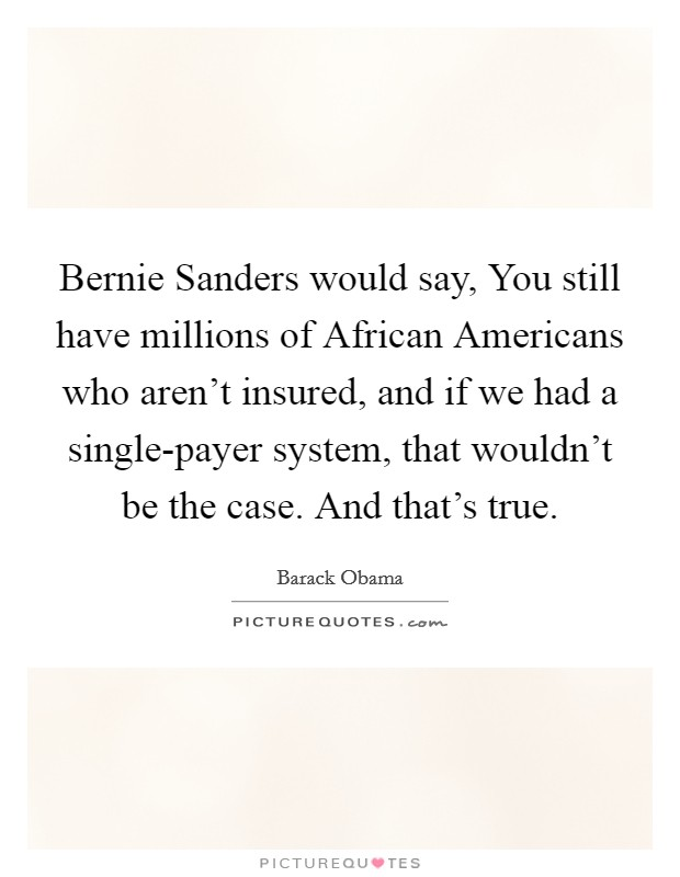Bernie Sanders would say, You still have millions of African Americans who aren't insured, and if we had a single-payer system, that wouldn't be the case. And that's true Picture Quote #1
