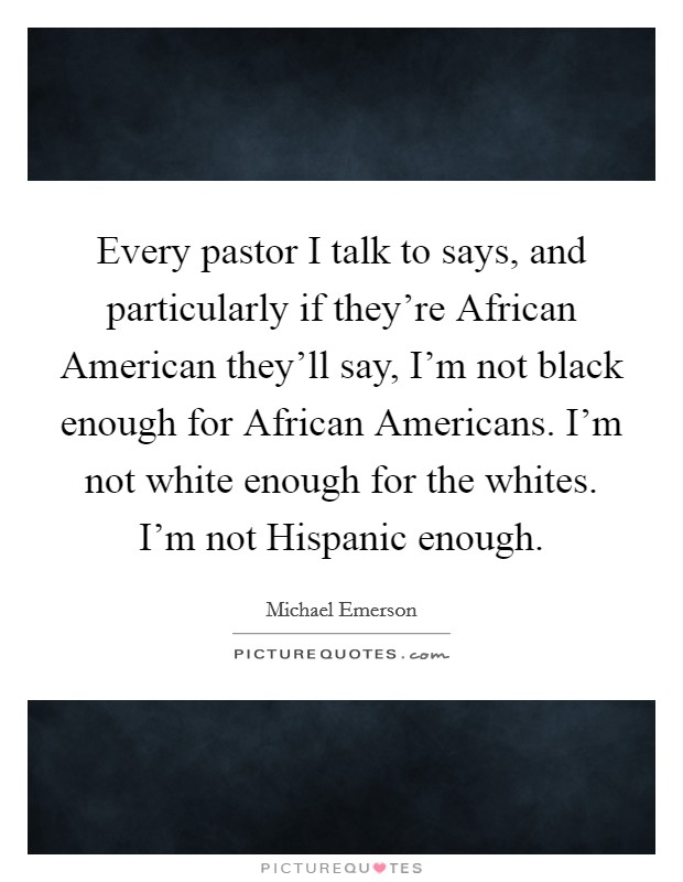Every pastor I talk to says, and particularly if they're African American they'll say, I'm not black enough for African Americans. I'm not white enough for the whites. I'm not Hispanic enough Picture Quote #1