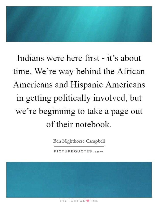 Indians were here first - it's about time. We're way behind the African Americans and Hispanic Americans in getting politically involved, but we're beginning to take a page out of their notebook Picture Quote #1