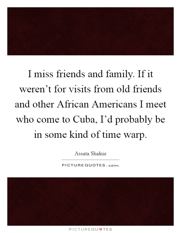 I miss friends and family. If it weren't for visits from old friends and other African Americans I meet who come to Cuba, I'd probably be in some kind of time warp. Picture Quote #1