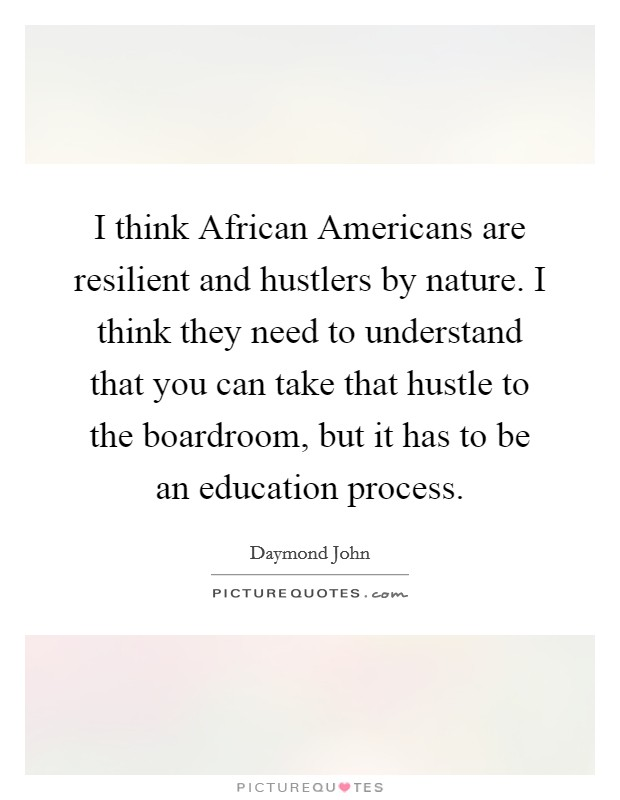 I think African Americans are resilient and hustlers by nature. I think they need to understand that you can take that hustle to the boardroom, but it has to be an education process Picture Quote #1
