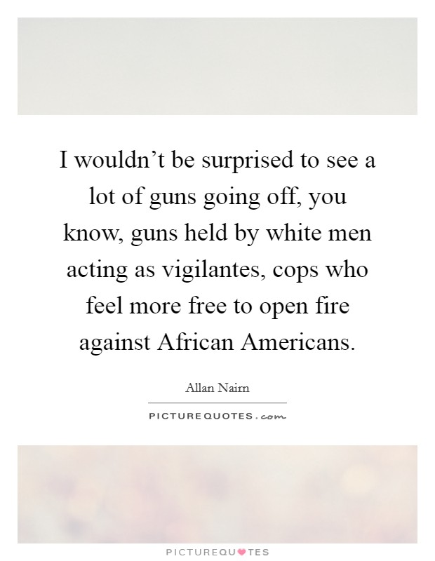 I wouldn't be surprised to see a lot of guns going off, you know, guns held by white men acting as vigilantes, cops who feel more free to open fire against African Americans Picture Quote #1