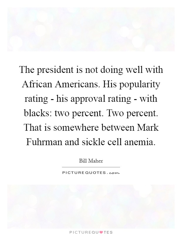 The president is not doing well with African Americans. His popularity rating - his approval rating - with blacks: two percent. Two percent. That is somewhere between Mark Fuhrman and sickle cell anemia Picture Quote #1