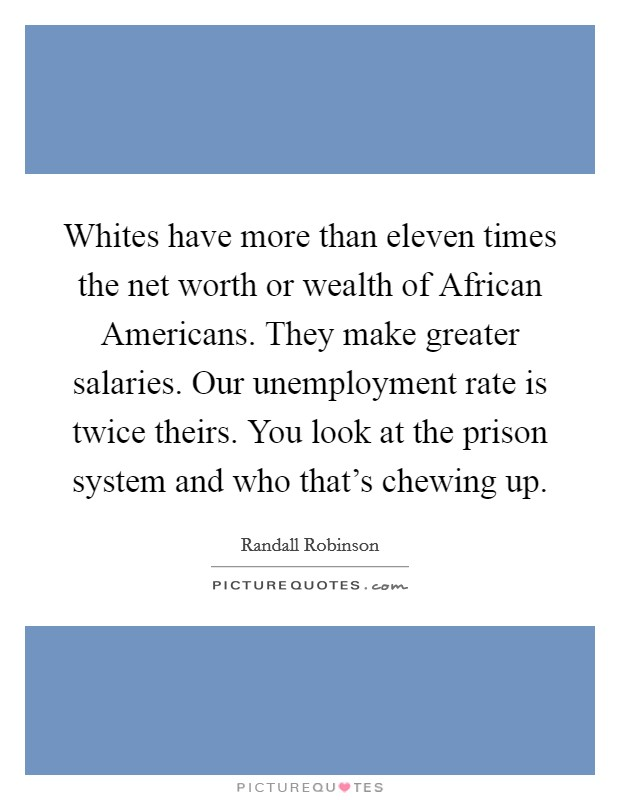 Whites have more than eleven times the net worth or wealth of African Americans. They make greater salaries. Our unemployment rate is twice theirs. You look at the prison system and who that's chewing up Picture Quote #1