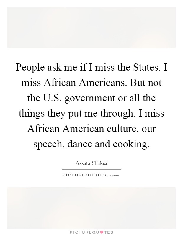 People ask me if I miss the States. I miss African Americans. But not the U.S. government or all the things they put me through. I miss African American culture, our speech, dance and cooking Picture Quote #1