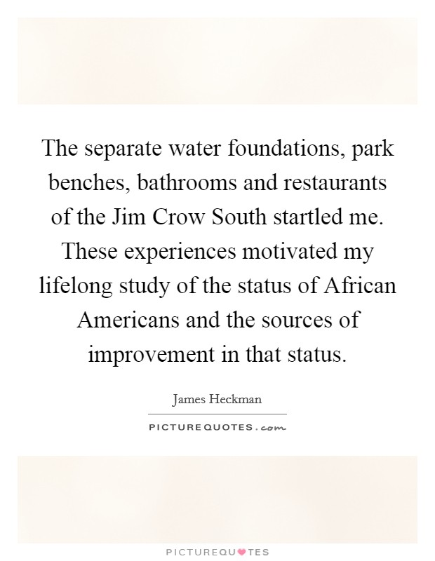 The separate water foundations, park benches, bathrooms and restaurants of the Jim Crow South startled me. These experiences motivated my lifelong study of the status of African Americans and the sources of improvement in that status Picture Quote #1