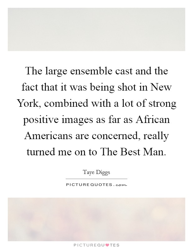 The large ensemble cast and the fact that it was being shot in New York, combined with a lot of strong positive images as far as African Americans are concerned, really turned me on to The Best Man Picture Quote #1