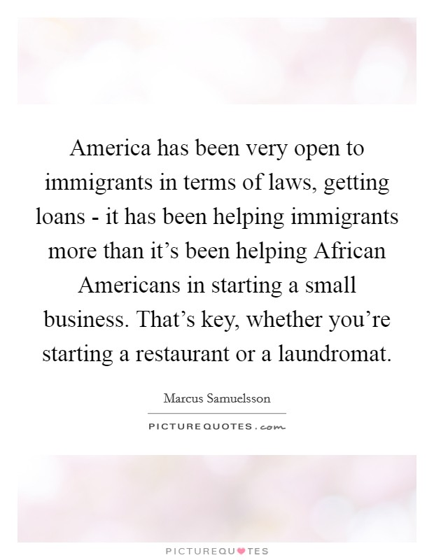 America has been very open to immigrants in terms of laws, getting loans - it has been helping immigrants more than it's been helping African Americans in starting a small business. That's key, whether you're starting a restaurant or a laundromat Picture Quote #1