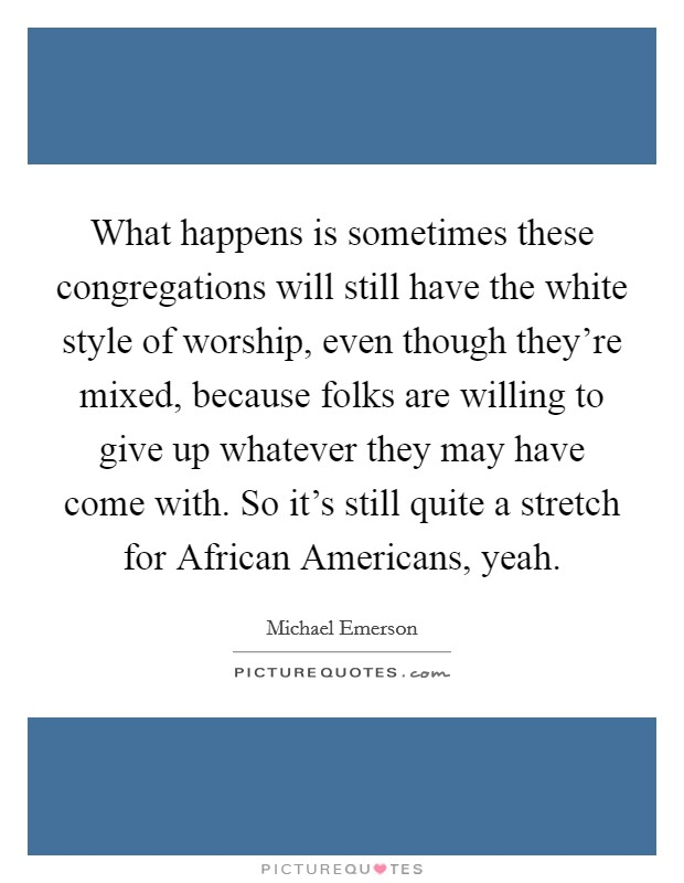 What happens is sometimes these congregations will still have the white style of worship, even though they're mixed, because folks are willing to give up whatever they may have come with. So it's still quite a stretch for African Americans, yeah Picture Quote #1