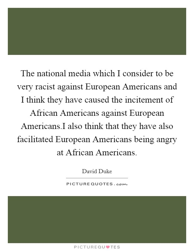 The national media which I consider to be very racist against European Americans and I think they have caused the incitement of African Americans against European Americans.I also think that they have also facilitated European Americans being angry at African Americans Picture Quote #1