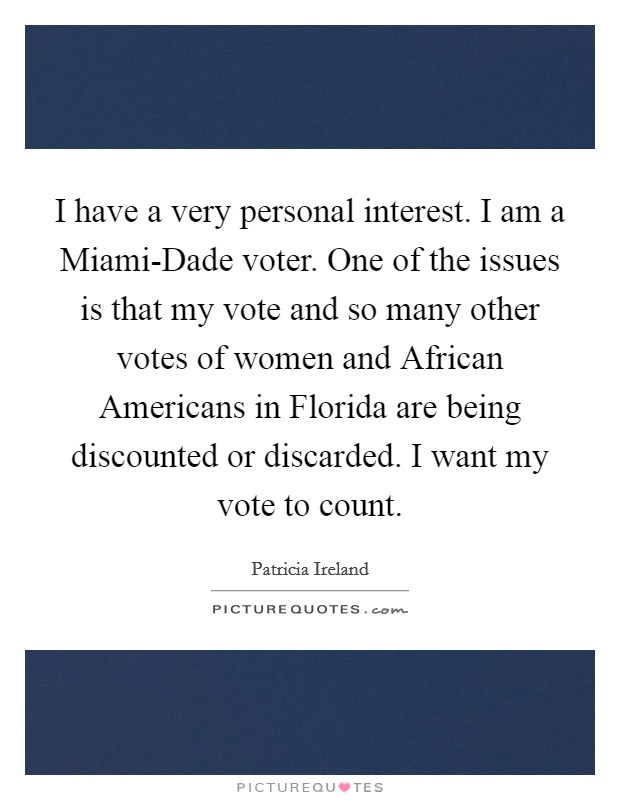 I have a very personal interest. I am a Miami-Dade voter. One of the issues is that my vote and so many other votes of women and African Americans in Florida are being discounted or discarded. I want my vote to count Picture Quote #1