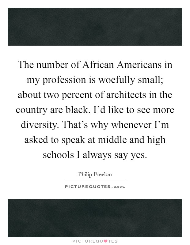 The number of African Americans in my profession is woefully small; about two percent of architects in the country are black. I'd like to see more diversity. That's why whenever I'm asked to speak at middle and high schools I always say yes Picture Quote #1