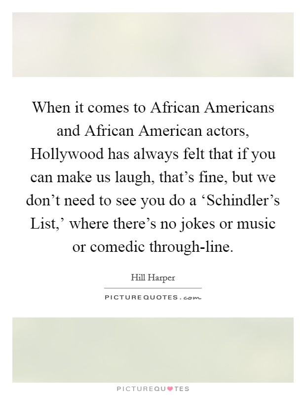 When it comes to African Americans and African American actors, Hollywood has always felt that if you can make us laugh, that's fine, but we don't need to see you do a 'Schindler's List,' where there's no jokes or music or comedic through-line Picture Quote #1