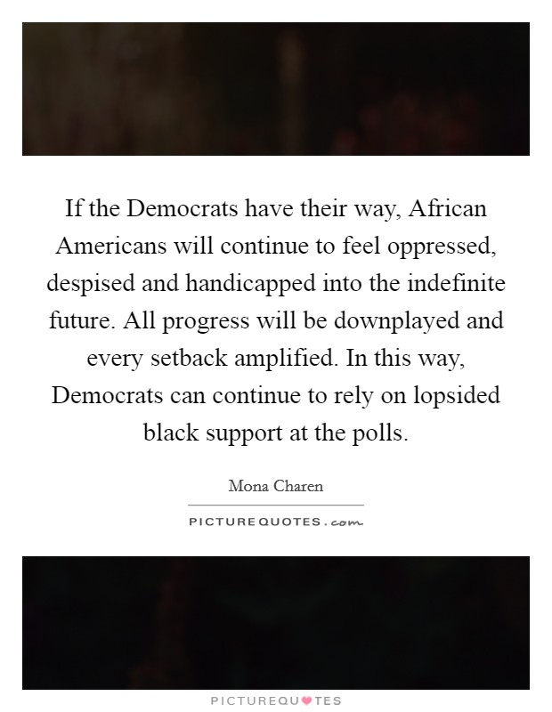 If the Democrats have their way, African Americans will continue to feel oppressed, despised and handicapped into the indefinite future. All progress will be downplayed and every setback amplified. In this way, Democrats can continue to rely on lopsided black support at the polls Picture Quote #1