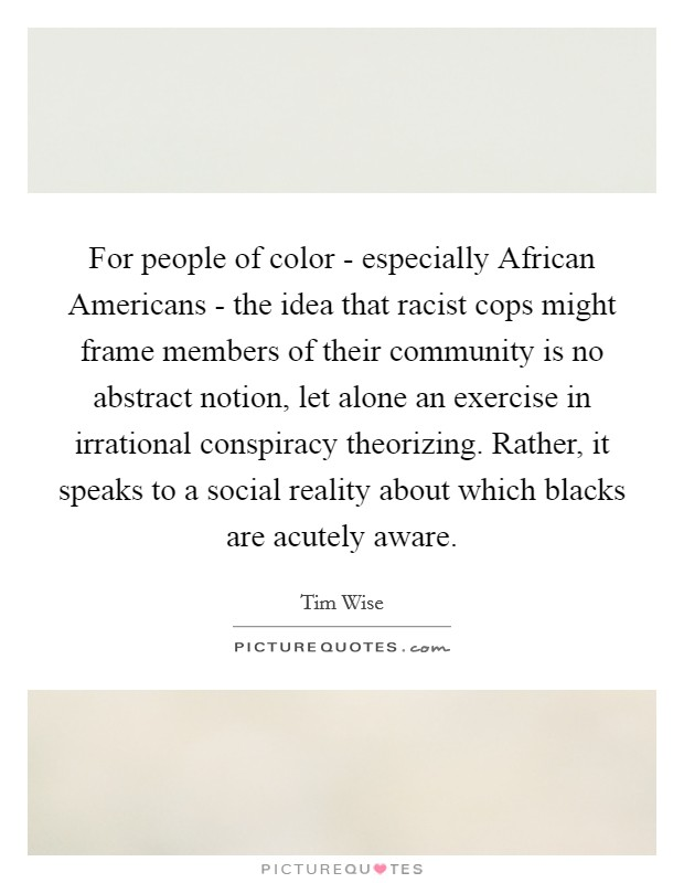 For people of color - especially African Americans - the idea that racist cops might frame members of their community is no abstract notion, let alone an exercise in irrational conspiracy theorizing. Rather, it speaks to a social reality about which blacks are acutely aware Picture Quote #1