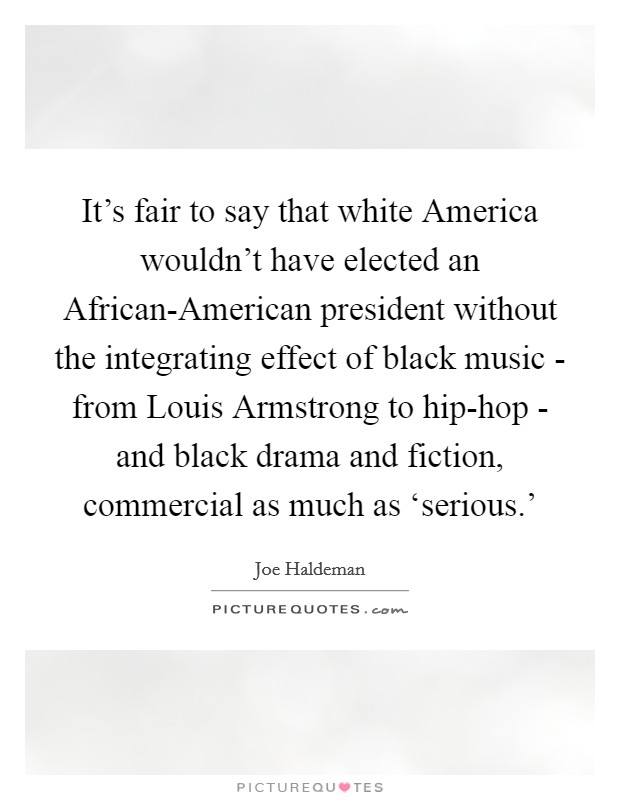 It's fair to say that white America wouldn't have elected an African-American president without the integrating effect of black music - from Louis Armstrong to hip-hop - and black drama and fiction, commercial as much as 'serious.' Picture Quote #1