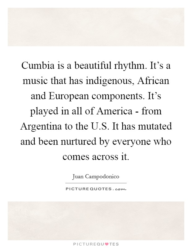 Cumbia is a beautiful rhythm. It's a music that has indigenous, African and European components. It's played in all of America - from Argentina to the U.S. It has mutated and been nurtured by everyone who comes across it Picture Quote #1