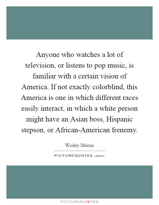 Anyone who watches a lot of television, or listens to pop music, is familiar with a certain vision of America. If not exactly colorblind, this America is one in which different races easily interact, in which a white person might have an Asian boss, Hispanic stepson, or African-American frenemy Picture Quote #1