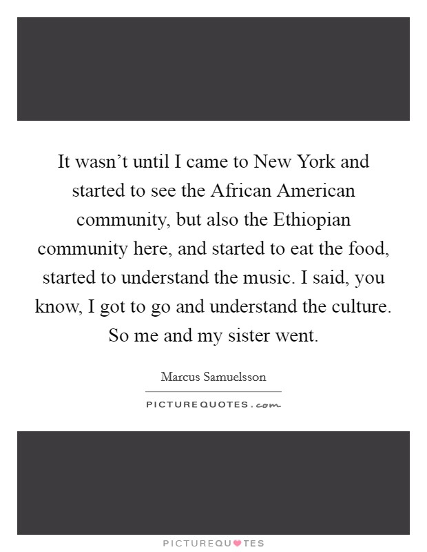 It wasn't until I came to New York and started to see the African American community, but also the Ethiopian community here, and started to eat the food, started to understand the music. I said, you know, I got to go and understand the culture. So me and my sister went Picture Quote #1