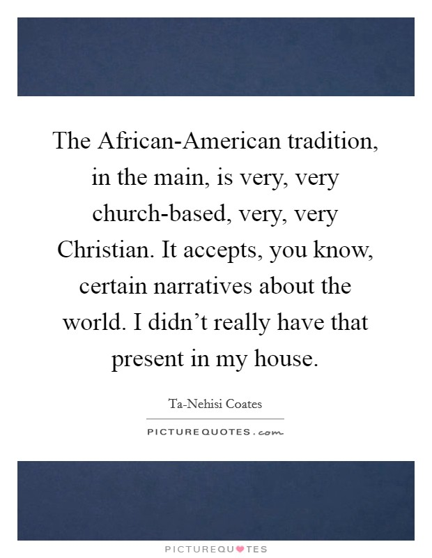 The African-American tradition, in the main, is very, very church-based, very, very Christian. It accepts, you know, certain narratives about the world. I didn't really have that present in my house Picture Quote #1