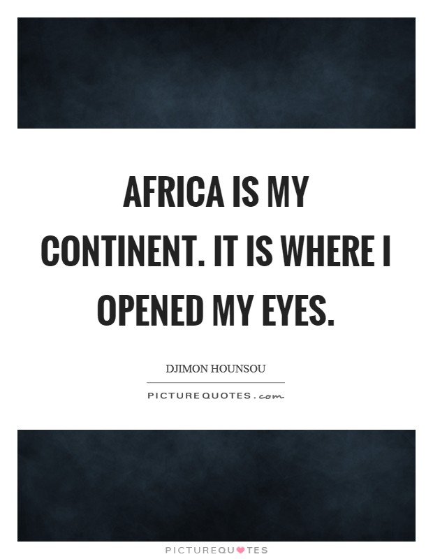 Africa is my continent. It is where I opened my eyes Picture Quote #1