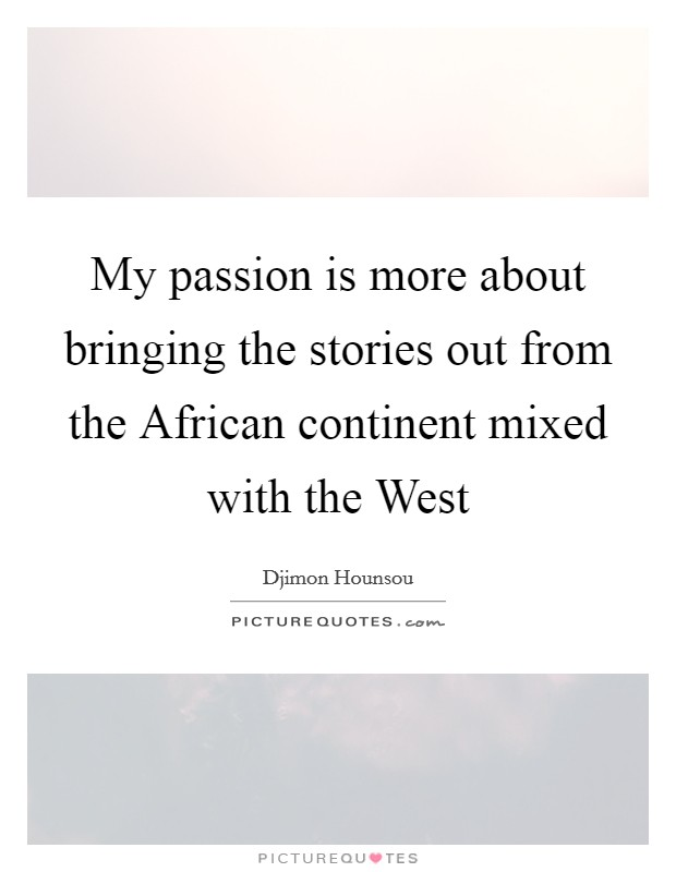 My passion is more about bringing the stories out from the African continent mixed with the West Picture Quote #1