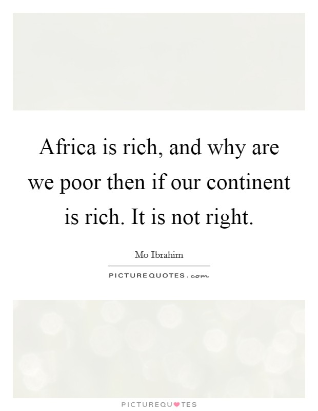 Africa is rich, and why are we poor then if our continent is rich. It is not right Picture Quote #1