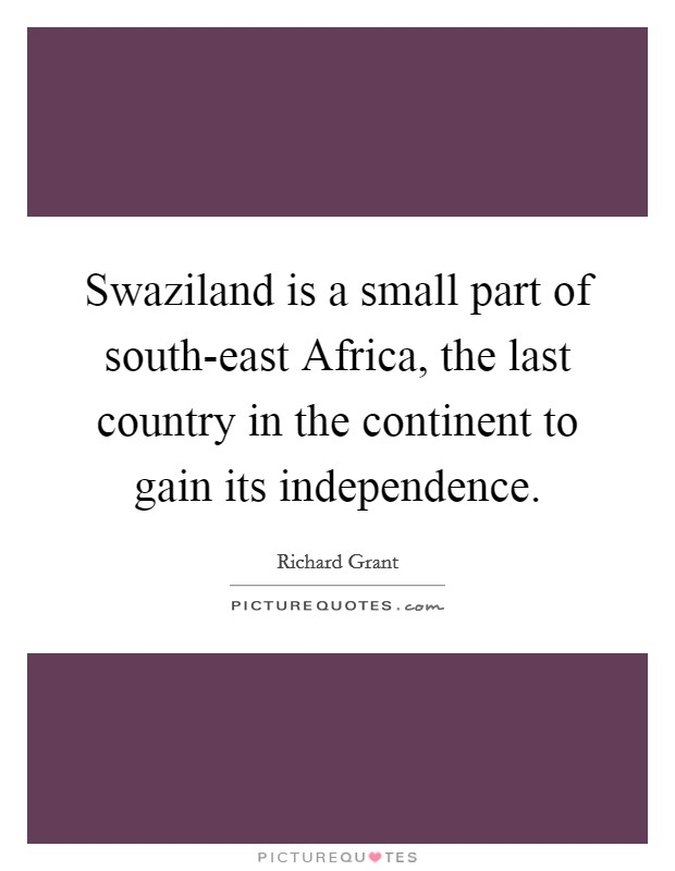 Swaziland is a small part of south-east Africa, the last country in the continent to gain its independence Picture Quote #1
