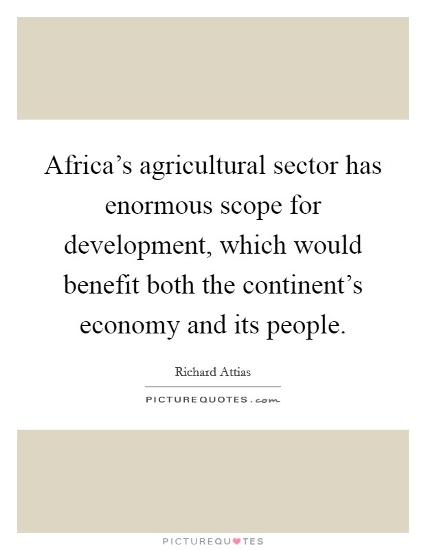 Africa's agricultural sector has enormous scope for development, which would benefit both the continent's economy and its people. Picture Quote #1