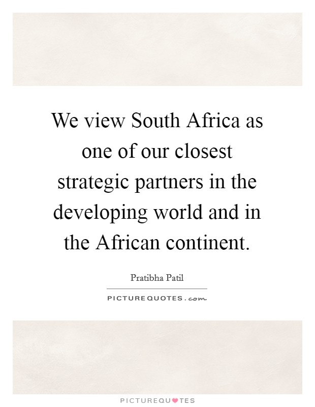 We view South Africa as one of our closest strategic partners in the developing world and in the African continent. Picture Quote #1