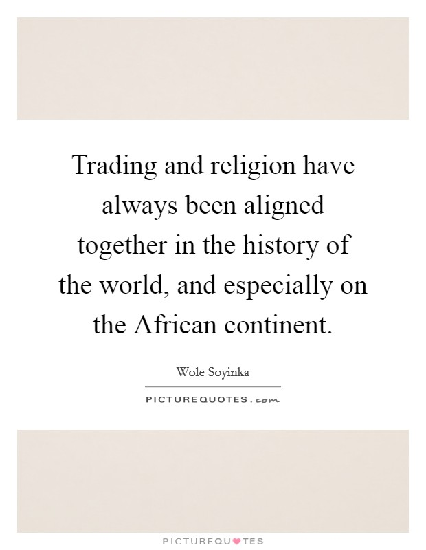 Trading and religion have always been aligned together in the history of the world, and especially on the African continent Picture Quote #1
