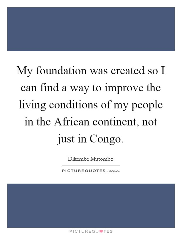 My foundation was created so I can find a way to improve the living conditions of my people in the African continent, not just in Congo Picture Quote #1