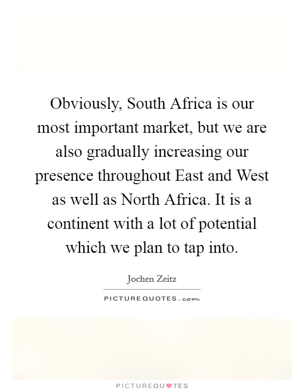 Obviously, South Africa is our most important market, but we are also gradually increasing our presence throughout East and West as well as North Africa. It is a continent with a lot of potential which we plan to tap into Picture Quote #1