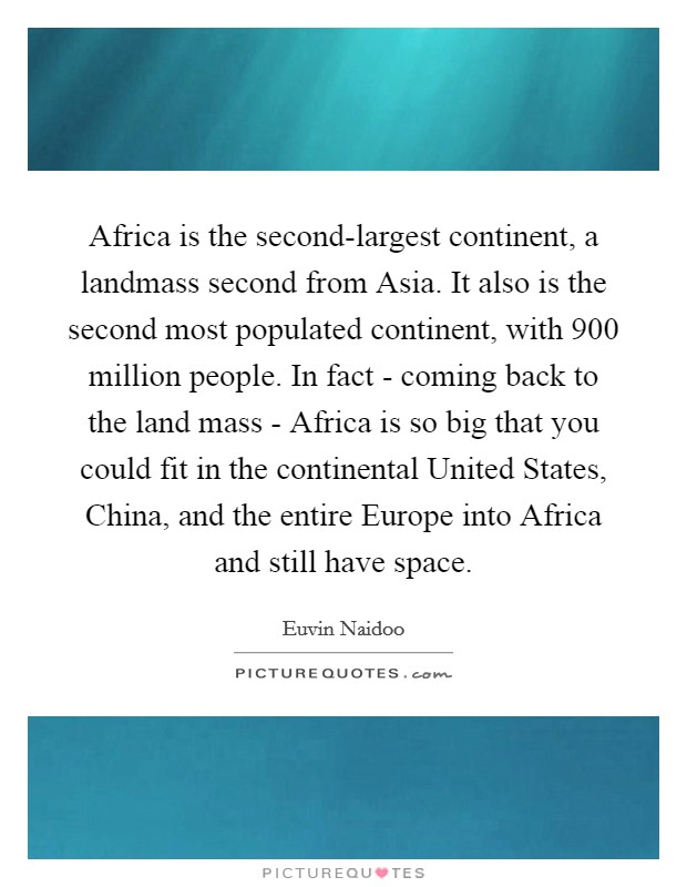 Africa is the second-largest continent, a landmass second from Asia. It also is the second most populated continent, with 900 million people. In fact - coming back to the land mass - Africa is so big that you could fit in the continental United States, China, and the entire Europe into Africa and still have space Picture Quote #1