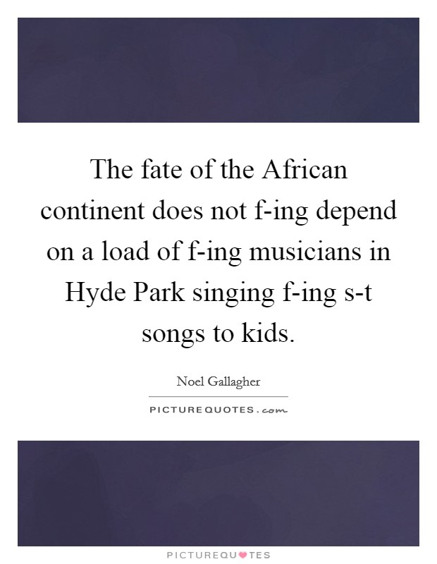 The fate of the African continent does not f-ing depend on a load of f-ing musicians in Hyde Park singing f-ing s-t songs to kids Picture Quote #1