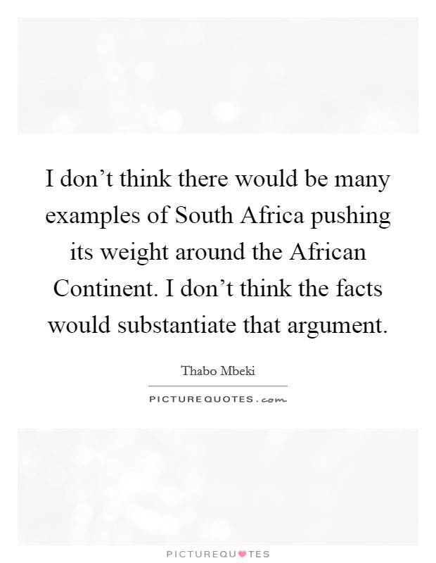 I don't think there would be many examples of South Africa pushing its weight around the African Continent. I don't think the facts would substantiate that argument Picture Quote #1