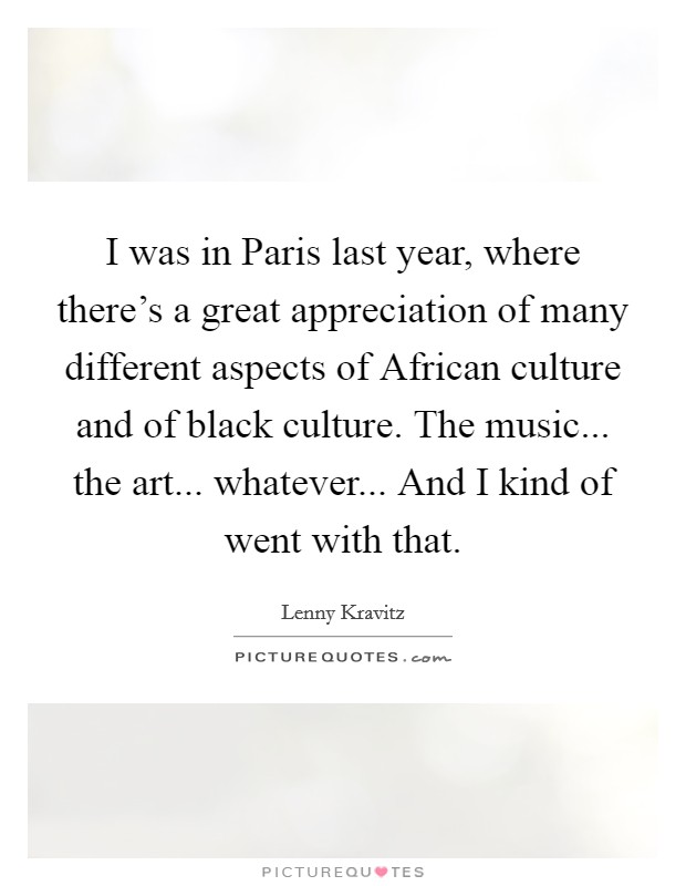 I was in Paris last year, where there's a great appreciation of many different aspects of African culture and of black culture. The music... the art... whatever... And I kind of went with that Picture Quote #1