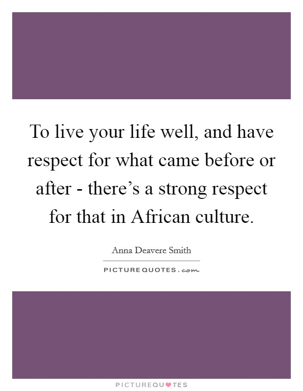 To live your life well, and have respect for what came before or after - there's a strong respect for that in African culture Picture Quote #1