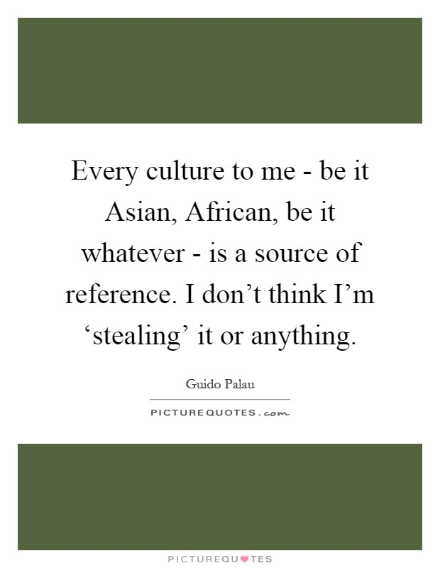 Every culture to me - be it Asian, African, be it whatever - is a source of reference. I don't think I'm 'stealing' it or anything Picture Quote #1
