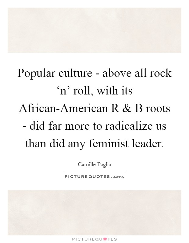 Popular culture - above all rock 'n' roll, with its African-American R and B roots - did far more to radicalize us than did any feminist leader Picture Quote #1