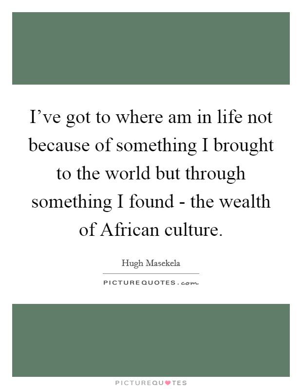 I've got to where am in life not because of something I brought to the world but through something I found - the wealth of African culture Picture Quote #1