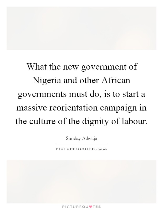 What the new government of Nigeria and other African governments must do, is to start a massive reorientation campaign in the culture of the dignity of labour Picture Quote #1