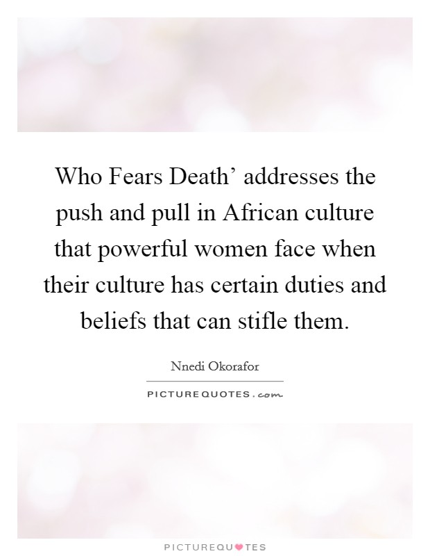 Who Fears Death' addresses the push and pull in African culture that powerful women face when their culture has certain duties and beliefs that can stifle them Picture Quote #1