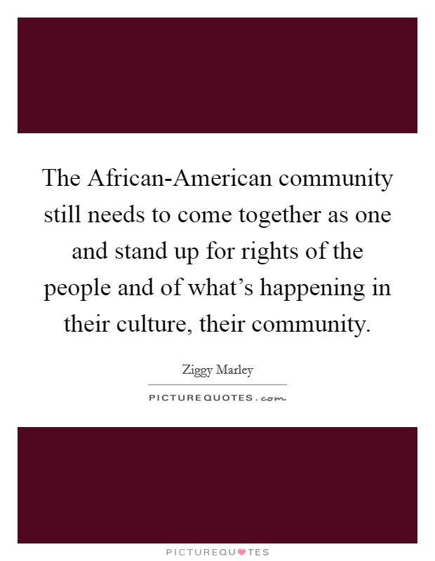 The African-American community still needs to come together as one and stand up for rights of the people and of what's happening in their culture, their community Picture Quote #1