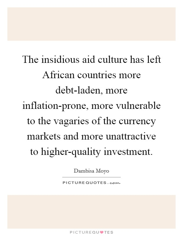 The insidious aid culture has left African countries more debt-laden, more inflation-prone, more vulnerable to the vagaries of the currency markets and more unattractive to higher-quality investment Picture Quote #1